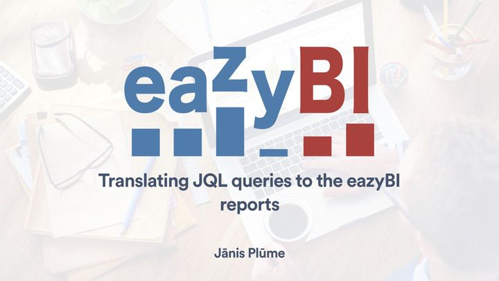 Translating-JQL-Queries-to-eazyBI-Reports-by-Janis-Plume-eazyBI